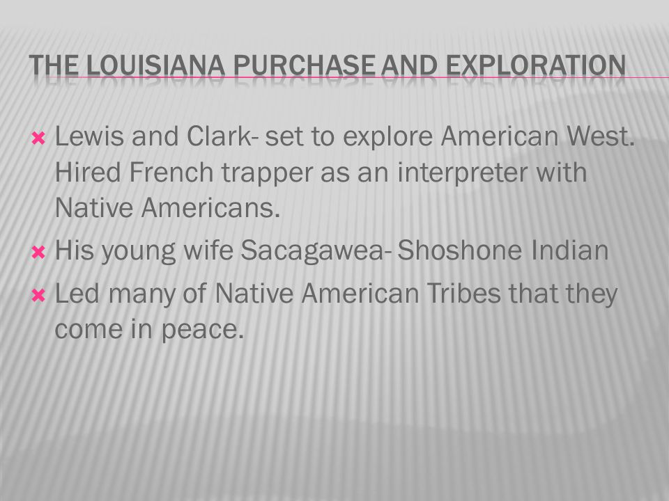  Lewis and Clark- set to explore American West. Hired French trapper as an interpreter with Native Americans.  His young wife Sacagawea- Shoshone In