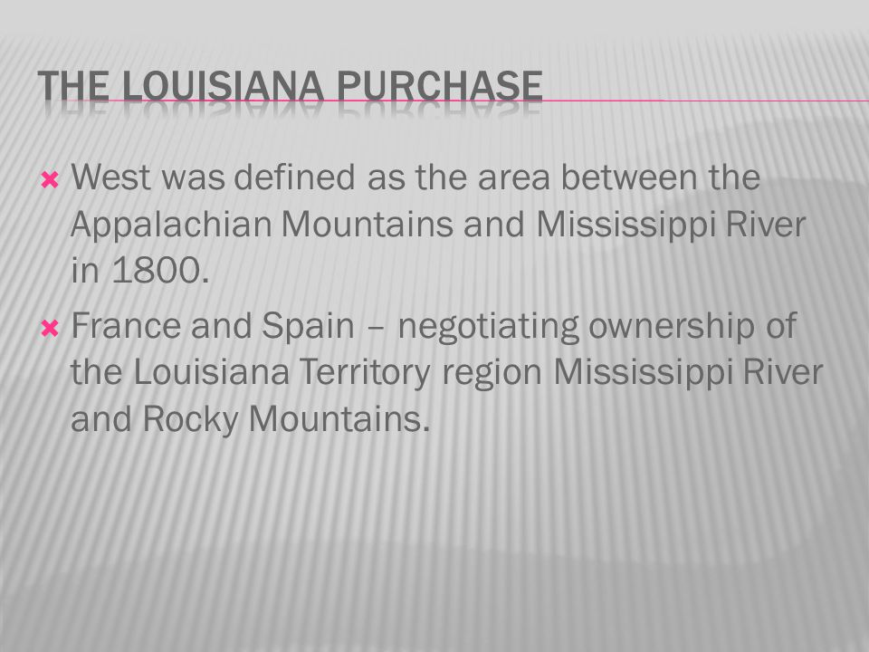  West was defined as the area between the Appalachian Mountains and Mississippi River in 1800.  France and Spain – negotiating ownership of the Loui