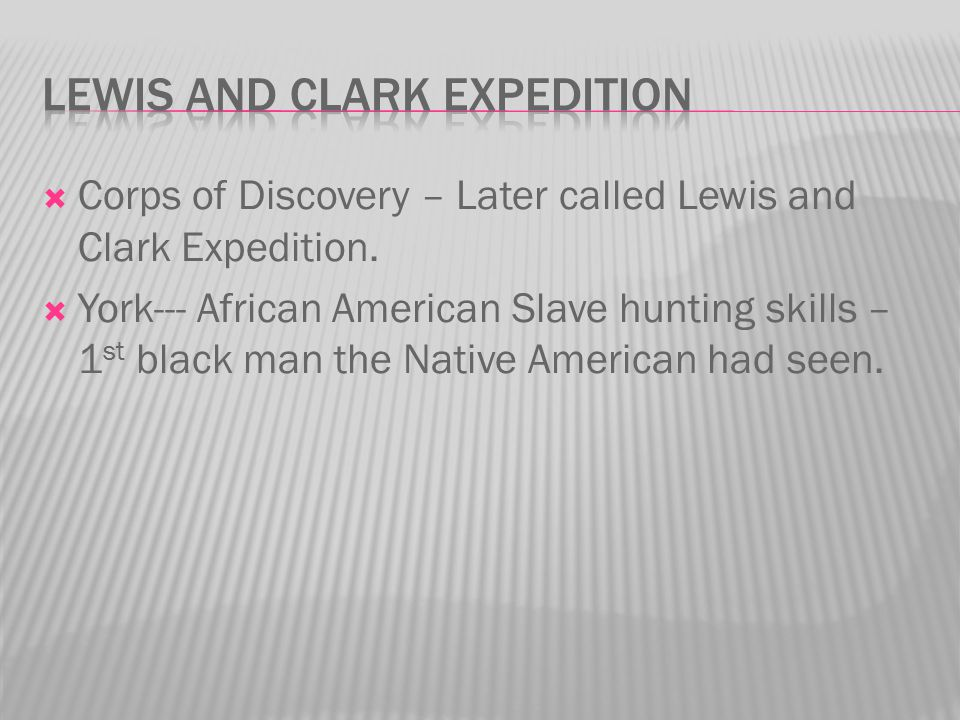  Corps of Discovery – Later called Lewis and Clark Expedition.  York--- African American Slave hunting skills – 1 st black man the Native American h