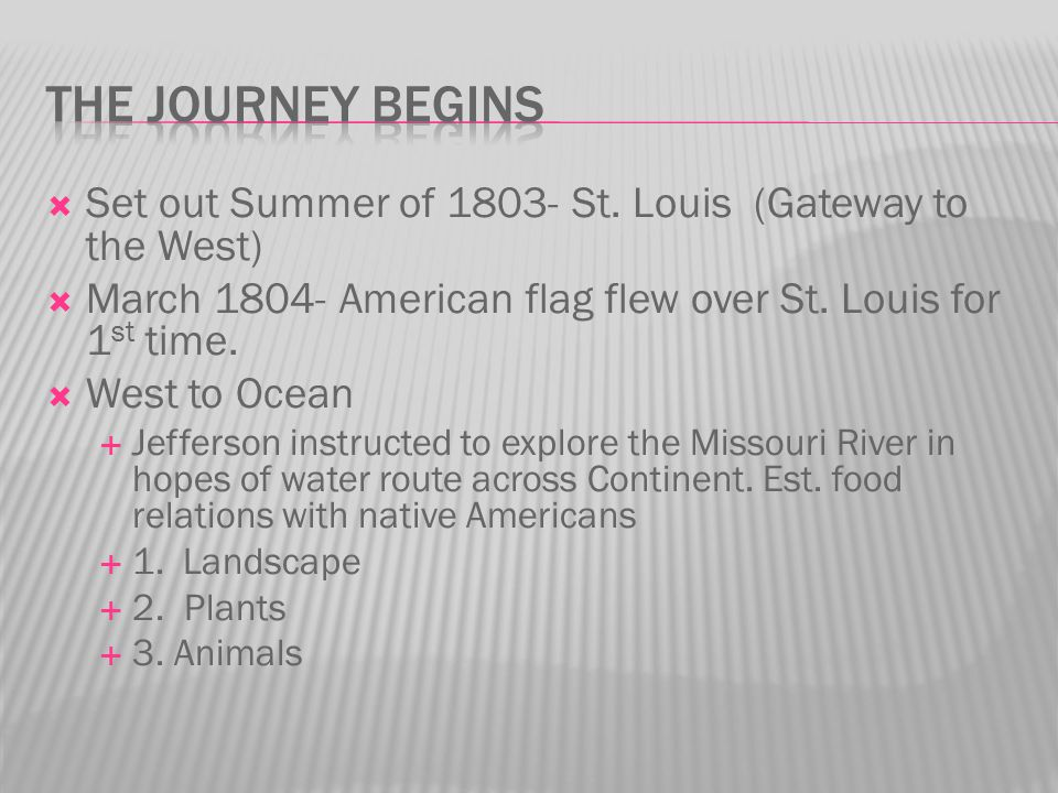  Set out Summer of 1803- St. Louis (Gateway to the West)  March 1804- American flag flew over St. Louis for 1 st time.  West to Ocean  Jefferson i