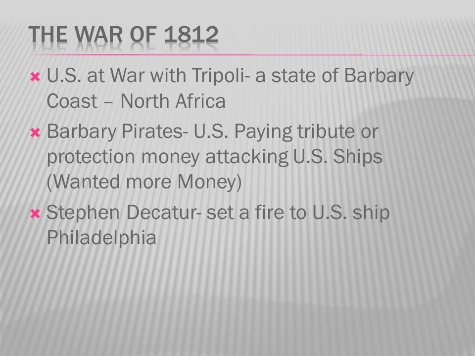  U.S. at War with Tripoli- a state of Barbary Coast – North Africa  Barbary Pirates- U.S. Paying tribute or protection money attacking U.S. Ships (W