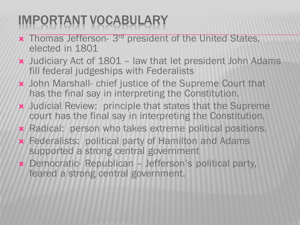 Thomas Jefferson- 3 rd president of the United States, elected in 1801  Judiciary Act of 1801 – law that let president John Adams fill federal judg