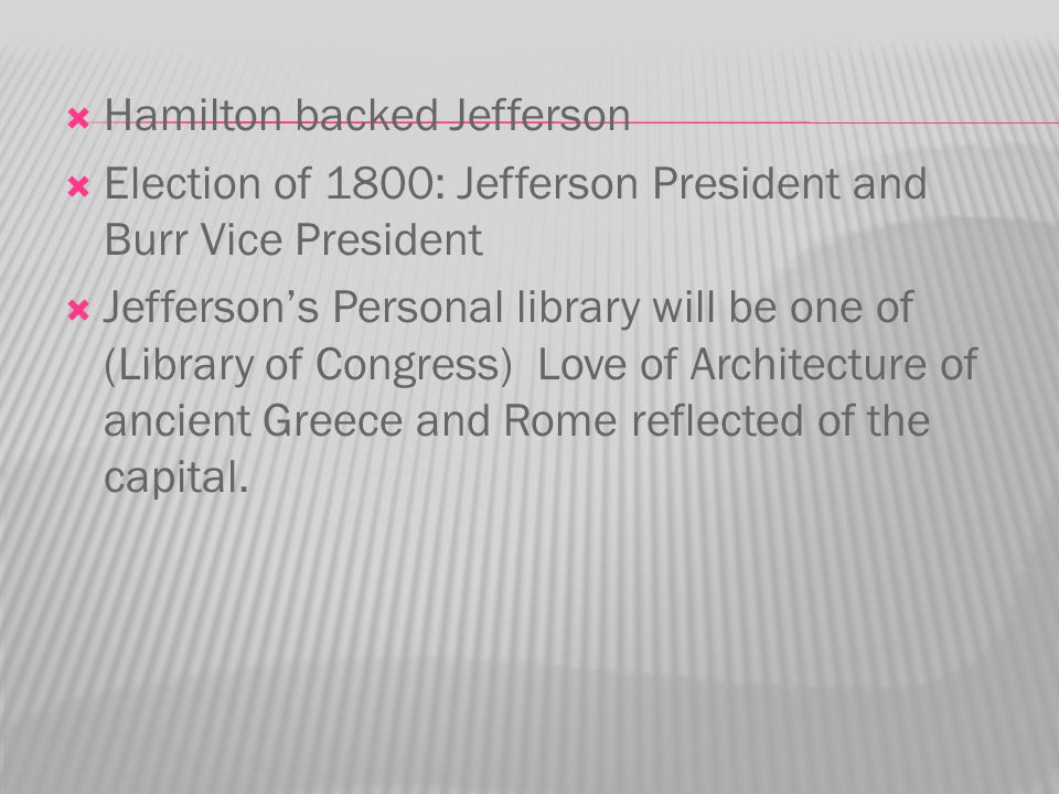  Hamilton backed Jefferson  Election of 1800: Jefferson President and Burr Vice President  Jefferson's Personal library will be one of (Library of