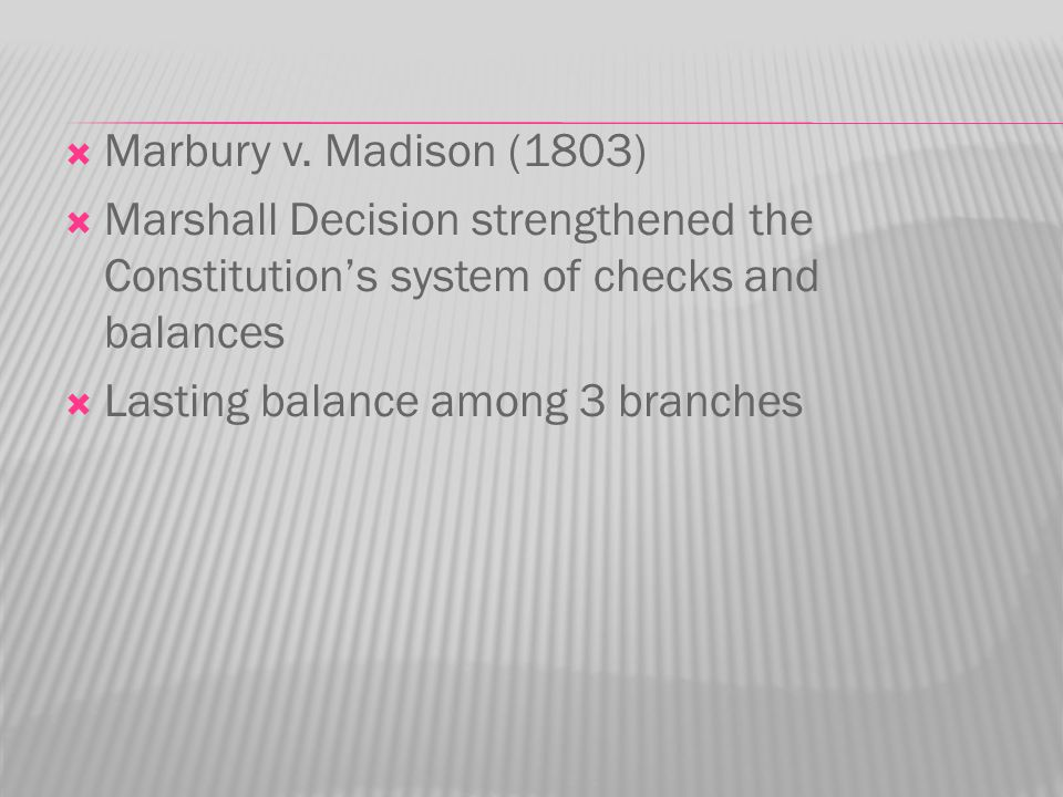  Marbury v. Madison (1803)  Marshall Decision strengthened the Constitution's system of checks and balances  Lasting balance among 3 branches