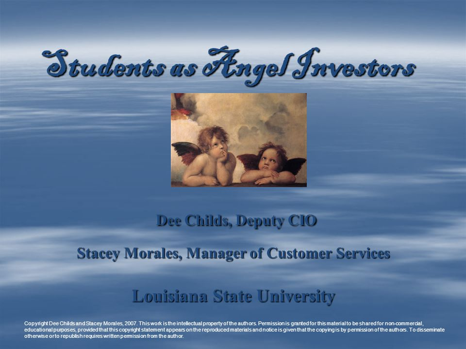 Students as Angel Investors Dee Childs, Deputy CIO Dee Childs, Deputy CIO Stacey Morales, Manager of Customer Services Louisiana State University Copyright Dee Childs and Stacey Morales, 2007.