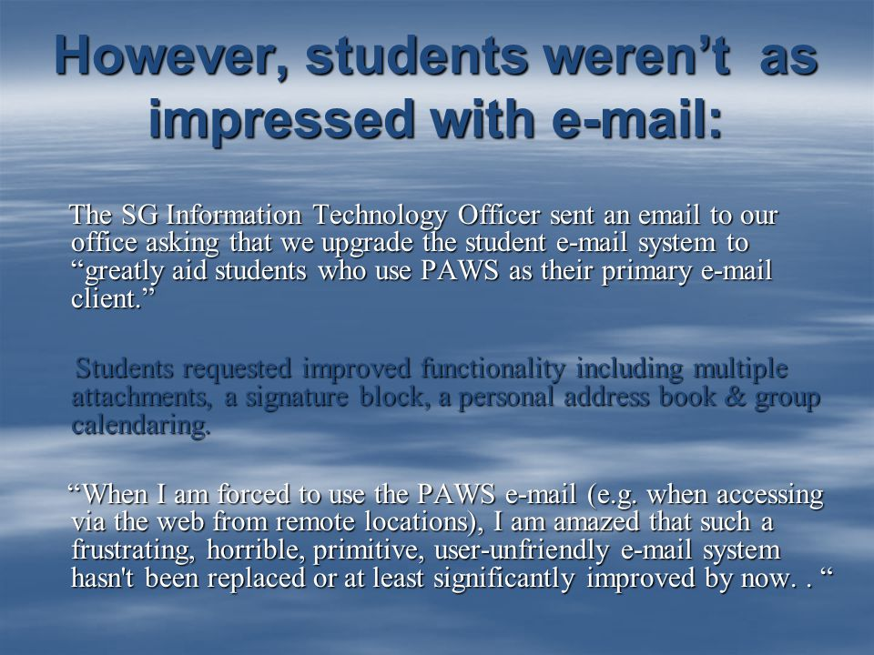 However, students weren't as impressed with e-mail: The SG Information Technology Officer sent an email to our office asking that we upgrade the student e-mail system to greatly aid students who use PAWS as their primary e-mail client. The SG Information Technology Officer sent an email to our office asking that we upgrade the student e-mail system to greatly aid students who use PAWS as their primary e-mail client. Students requested improved functionality including multiple attachments, a signature block, a personal address book & group calendaring.