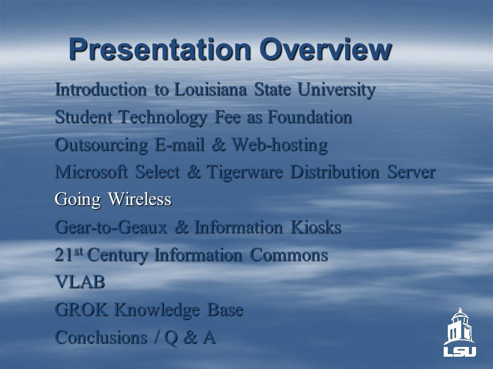 Presentation Overview Introduction to Louisiana State University Student Technology Fee as Foundation Outsourcing E-mail & Web-hosting Microsoft Select & Tigerware Distribution Server Going Wireless Gear-to-Geaux & Information Kiosks 21 st Century Information Commons VLAB GROK Knowledge Base Conclusions / Q & A