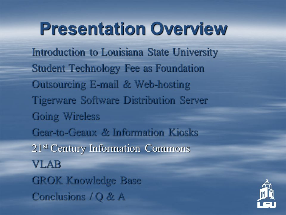 Presentation Overview Introduction to Louisiana State University Student Technology Fee as Foundation Outsourcing E-mail & Web-hosting Tigerware Software Distribution Server Going Wireless Gear-to-Geaux & Information Kiosks 21 st Century Information Commons VLAB GROK Knowledge Base Conclusions / Q & A