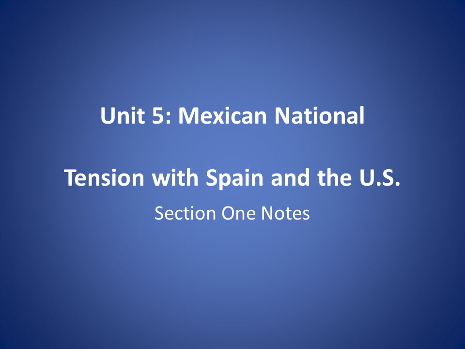 Unit 5: Mexican National Tension with Spain and the U.S. Section One Notes