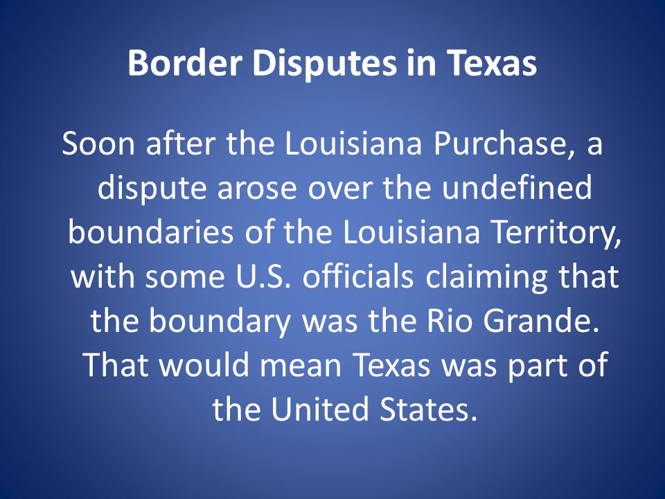 Border Disputes in Texas Soon after the Louisiana Purchase, a dispute arose over the undefined boundaries of the Louisiana Territory, with some U.S.