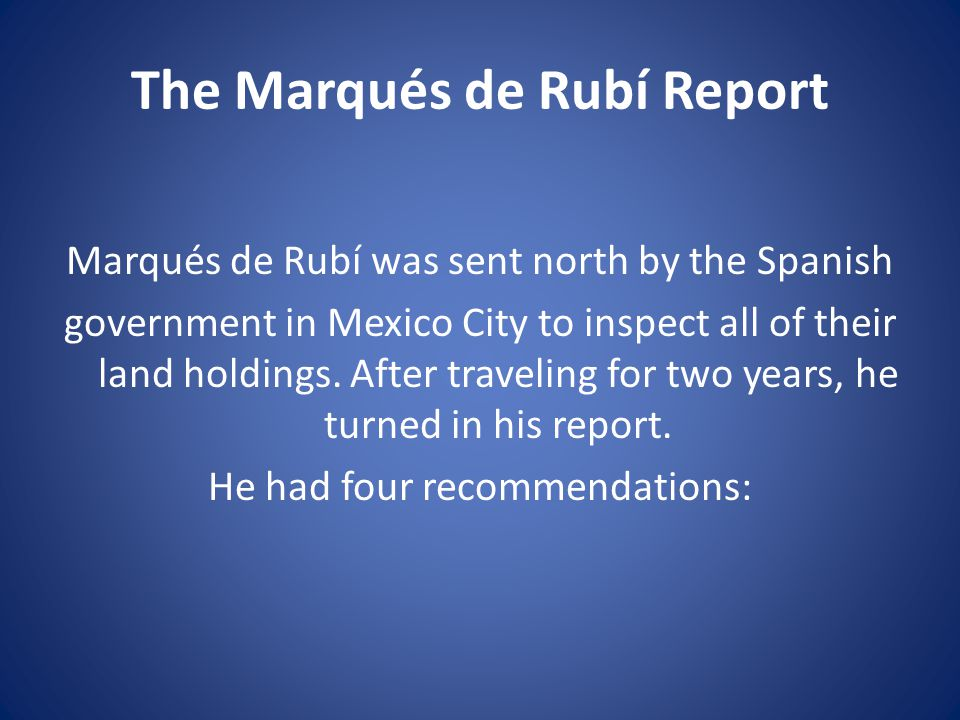 The Marqués de Rubí Report Marqués de Rubí was sent north by the Spanish government in Mexico City to inspect all of their land holdings.