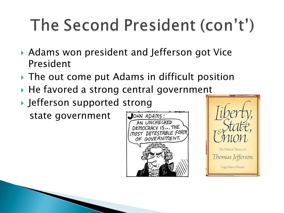  Adams won president and Jefferson got Vice President  The out come put Adams in difficult position  He favored a strong central government  Jefferson supported strong state government