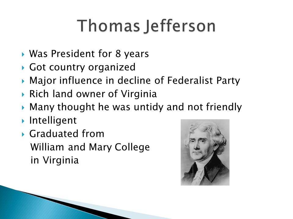 Was President for 8 years  Got country organized  Major influence in decline of Federalist Party  Rich land owner of Virginia  Many thought he was untidy and not friendly  Intelligent  Graduated from William and Mary College in Virginia