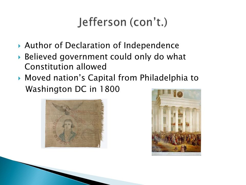  Author of Declaration of Independence  Believed government could only do what Constitution allowed  Moved nation's Capital from Philadelphia to Washington DC in 1800