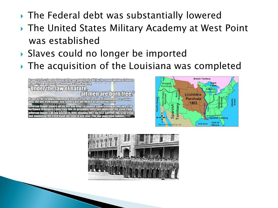  The Federal debt was substantially lowered  The United States Military Academy at West Point was established  Slaves could no longer be imported  The acquisition of the Louisiana was completed