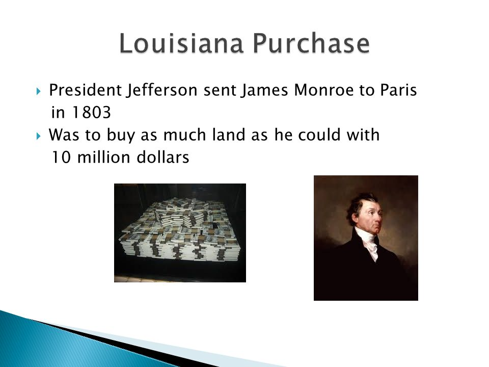  President Jefferson sent James Monroe to Paris in 1803  Was to buy as much land as he could with 10 million dollars
