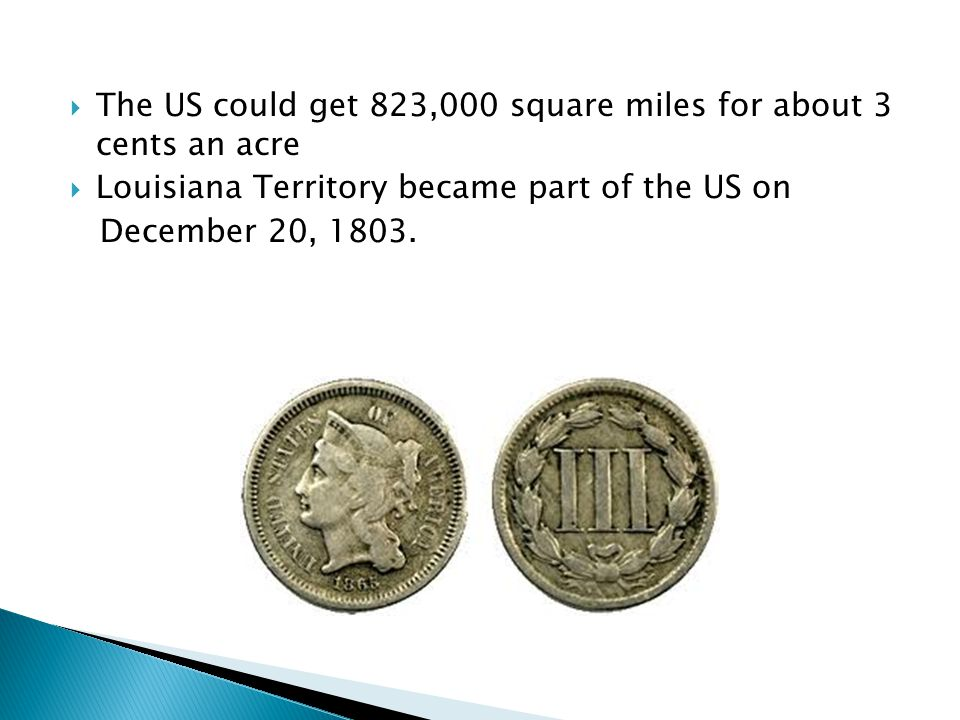  The US could get 823,000 square miles for about 3 cents an acre  Louisiana Territory became part of the US on December 20, 1803.