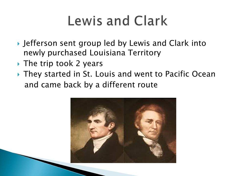  Jefferson sent group led by Lewis and Clark into newly purchased Louisiana Territory  The trip took 2 years  They started in St.
