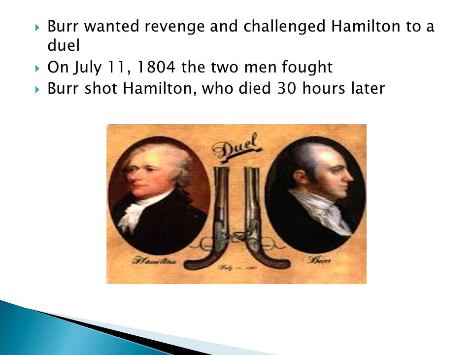  Burr wanted revenge and challenged Hamilton to a duel  On July 11, 1804 the two men fought  Burr shot Hamilton, who died 30 hours later