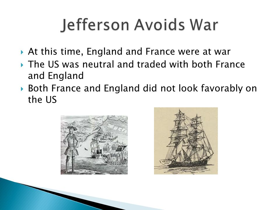  At this time, England and France were at war  The US was neutral and traded with both France and England  Both France and England did not look favorably on the US