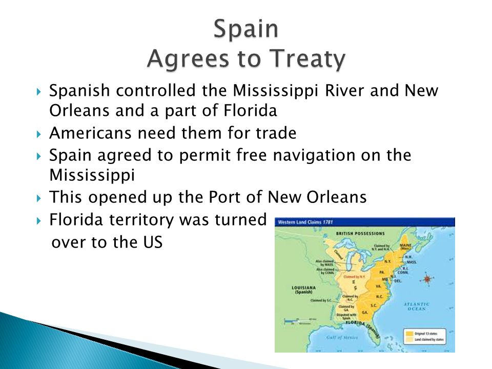  Spanish controlled the Mississippi River and New Orleans and a part of Florida  Americans need them for trade  Spain agreed to permit free navigation on the Mississippi  This opened up the Port of New Orleans  Florida territory was turned over to the US