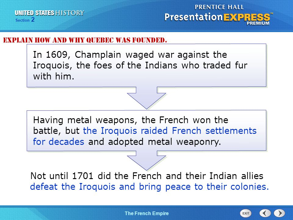The Cold War BeginsThe French Empire Section 2 Having metal weapons, the French won the battle, but the Iroquois raided French settlements for decades and adopted metal weaponry.