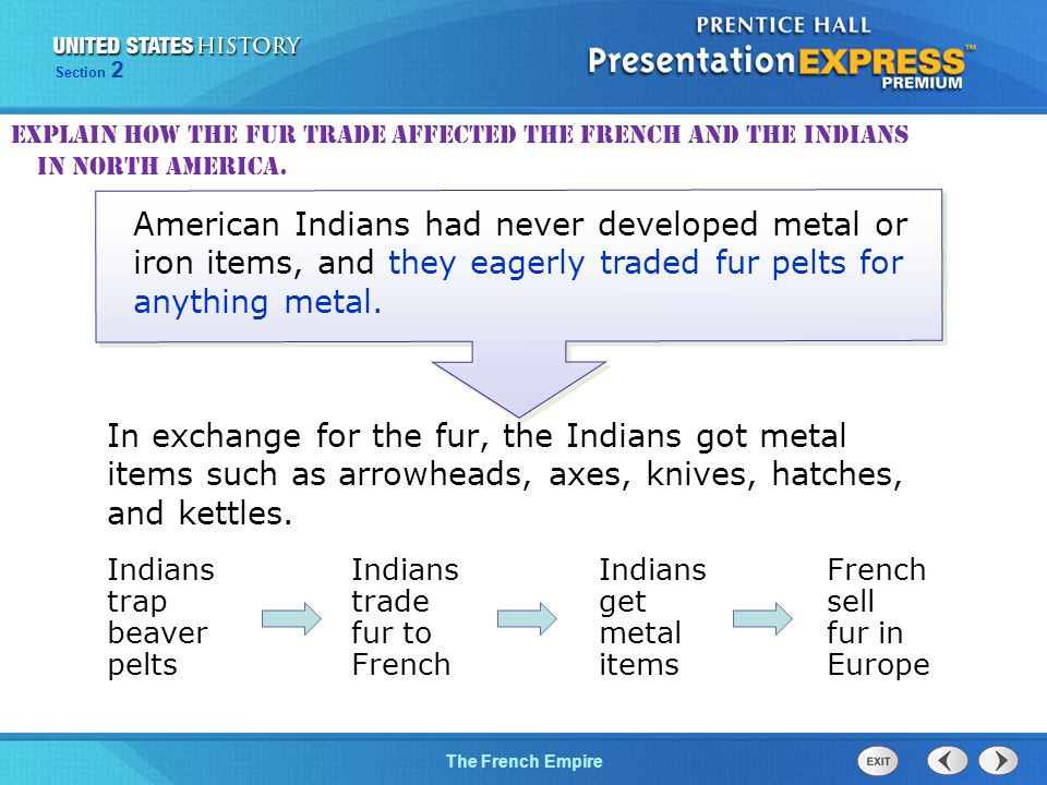 The Cold War BeginsThe French Empire Section 2 In exchange for the fur, the Indians got metal items such as arrowheads, axes, knives, hatches, and kettles.