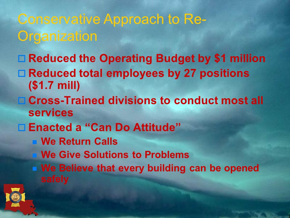 Conservative Approach to Re- Organization  Reduced the Operating Budget by $1 million  Reduced total employees by 27 positions ($1.7 mill)  Cross-Trained divisions to conduct most all services  Enacted a Can Do Attitude We Return Calls We Give Solutions to Problems We Believe that every building can be opened safely