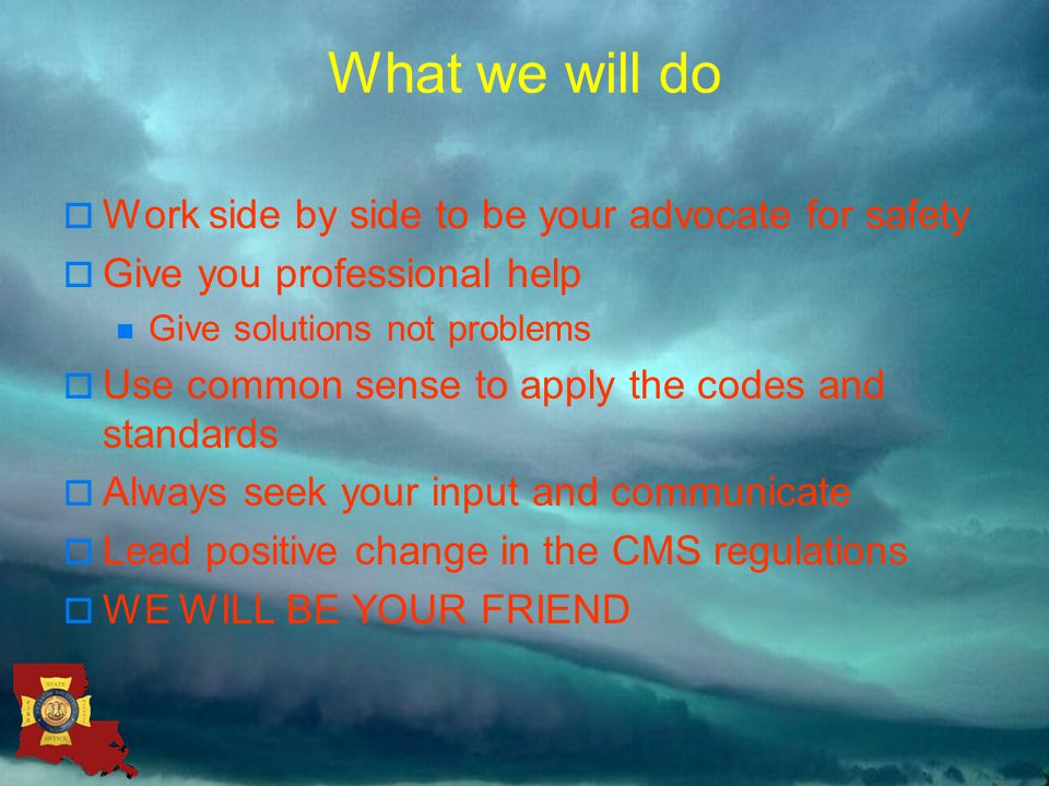 What we will do  Work side by side to be your advocate for safety  Give you professional help Give solutions not problems  Use common sense to apply the codes and standards  Always seek your input and communicate  Lead positive change in the CMS regulations  WE WILL BE YOUR FRIEND