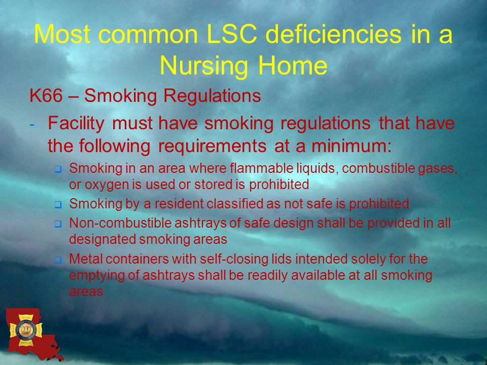 Most common LSC deficiencies in a Nursing Home K66 – Smoking Regulations - Facility must have smoking regulations that have the following requirements at a minimum:  Smoking in an area where flammable liquids, combustible gases, or oxygen is used or stored is prohibited  Smoking by a resident classified as not safe is prohibited  Non-combustible ashtrays of safe design shall be provided in all designated smoking areas  Metal containers with self-closing lids intended solely for the emptying of ashtrays shall be readily available at all smoking areas