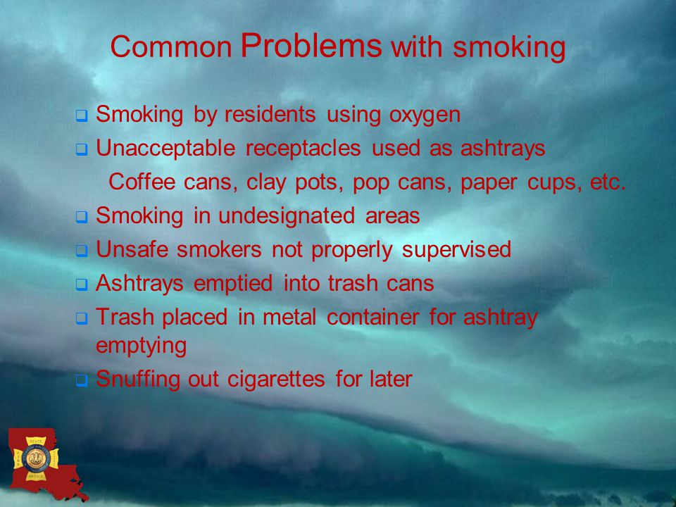 Common Problems with smoking  Smoking by residents using oxygen  Unacceptable receptacles used as ashtrays Coffee cans, clay pots, pop cans, paper cups, etc.