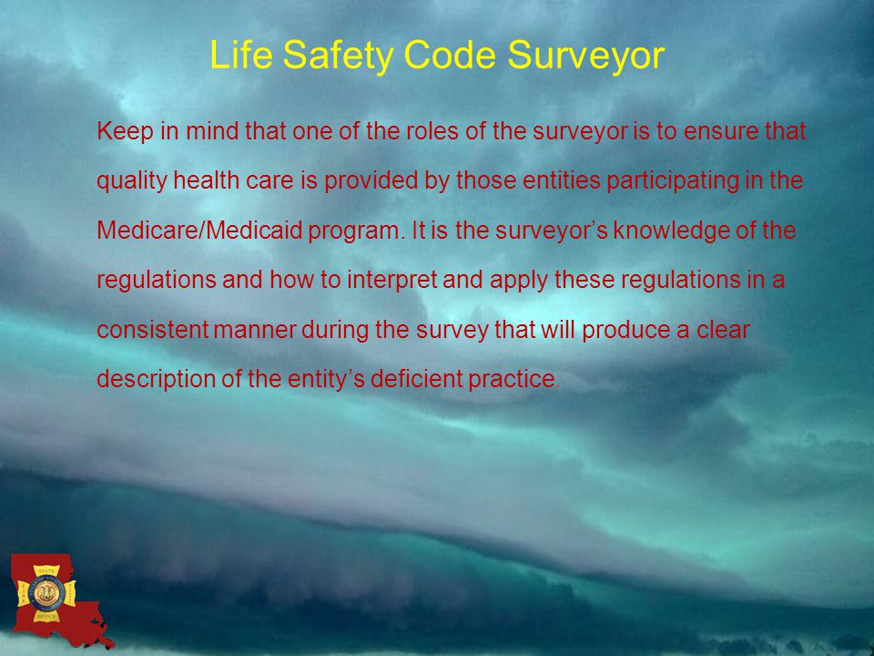 Life Safety Code Surveyor Keep in mind that one of the roles of the surveyor is to ensure that quality health care is provided by those entities participating in the Medicare/Medicaid program.