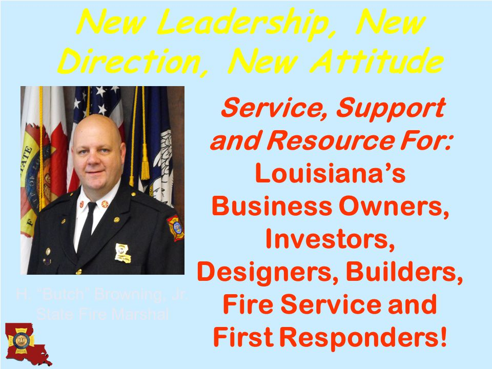 Your State Fire Marshal's Office Plan Review Inspections Industrialized Buildings Health Care Licensing Code Enforcement Mechanical Safety Sprinkler Systems ADA Accessibility Day Care Manufactured Housing Fire & Burglar Alarms Locksmiths & CCTV Hood & Suppression Systems Arson Emergency Services Disaster Mitigation Disaster Response Disaster Recovery USAR Fire Education Public Safety Honor Guard Amusement Rides Fireworks The Office of Louisiana State Fire Marshal Fire Marshal H.