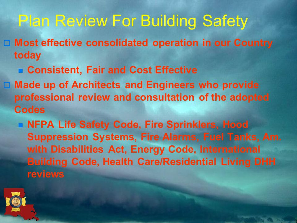 Plan Review For Building Safety  Most effective consolidated operation in our Country today Consistent, Fair and Cost Effective  Made up of Architects and Engineers who provide professional review and consultation of the adopted Codes NFPA Life Safety Code, Fire Sprinklers, Hood Suppression Systems, Fire Alarms, Fuel Tanks, Am.