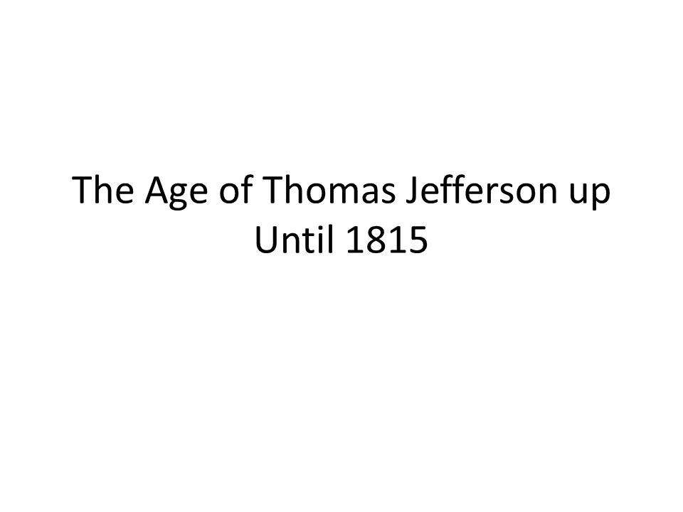 The Age of Thomas Jefferson up Until 1815