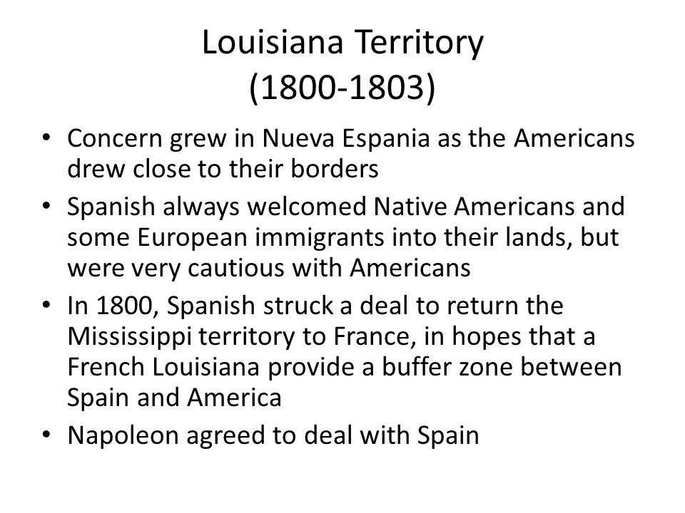 Louisiana Territory (1800-1803) Concern grew in Nueva Espania as the Americans drew close to their borders Spanish always welcomed Native Americans and some European immigrants into their lands, but were very cautious with Americans In 1800, Spanish struck a deal to return the Mississippi territory to France, in hopes that a French Louisiana provide a buffer zone between Spain and America Napoleon agreed to deal with Spain