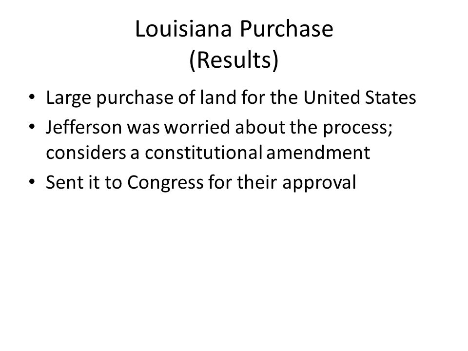 Louisiana Purchase (Results) Large purchase of land for the United States Jefferson was worried about the process; considers a constitutional amendment Sent it to Congress for their approval