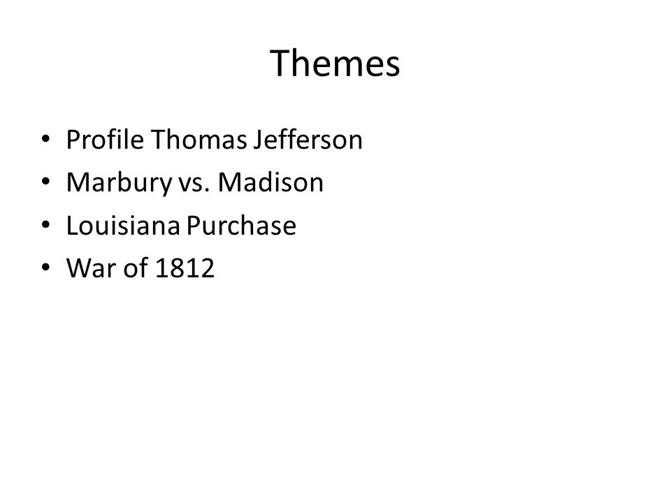 Themes Profile Thomas Jefferson Marbury vs. Madison Louisiana Purchase War of 1812