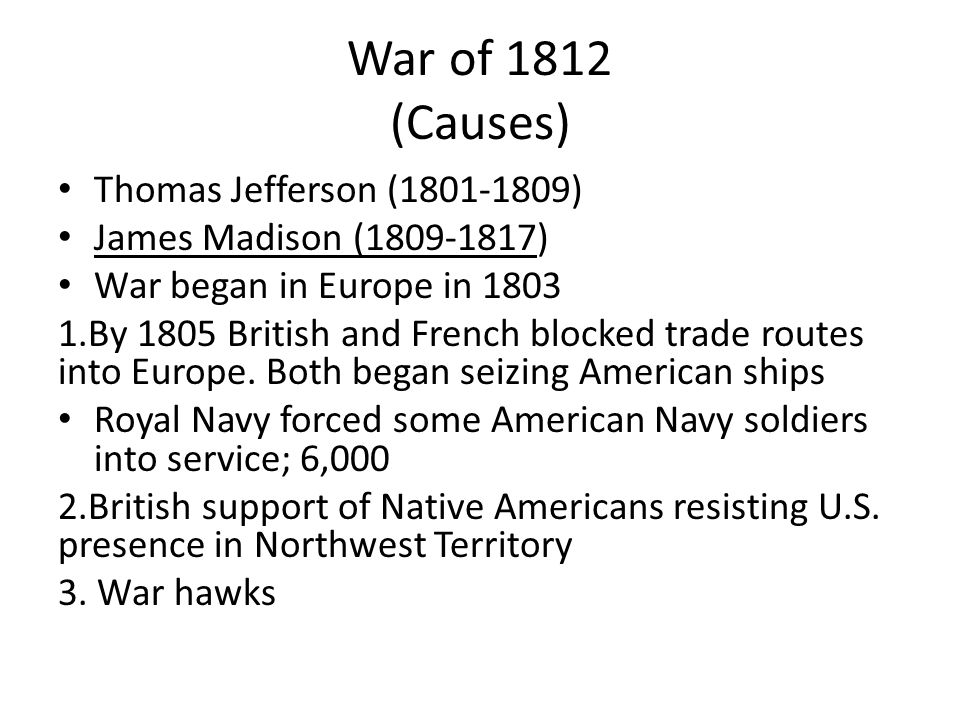 War of 1812 (Causes) Thomas Jefferson (1801-1809) James Madison (1809-1817) War began in Europe in 1803 1.By 1805 British and French blocked trade routes into Europe.