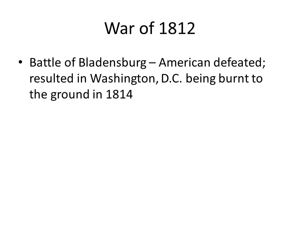 Battle of Bladensburg – American defeated; resulted in Washington, D.C.