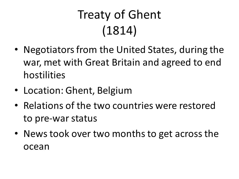Treaty of Ghent (1814) Negotiators from the United States, during the war, met with Great Britain and agreed to end hostilities Location: Ghent, Belgium Relations of the two countries were restored to pre-war status News took over two months to get across the ocean