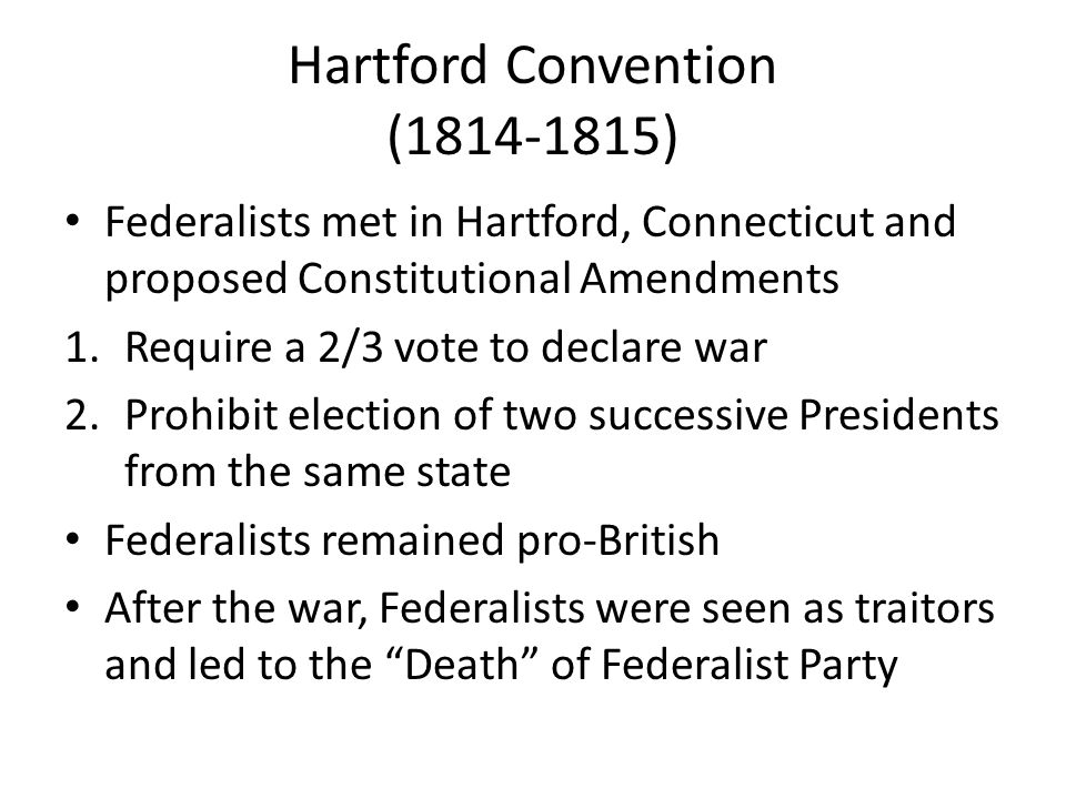 Hartford Convention (1814-1815) Federalists met in Hartford, Connecticut and proposed Constitutional Amendments 1.Require a 2/3 vote to declare war 2.Prohibit election of two successive Presidents from the same state Federalists remained pro-British After the war, Federalists were seen as traitors and led to the Death of Federalist Party