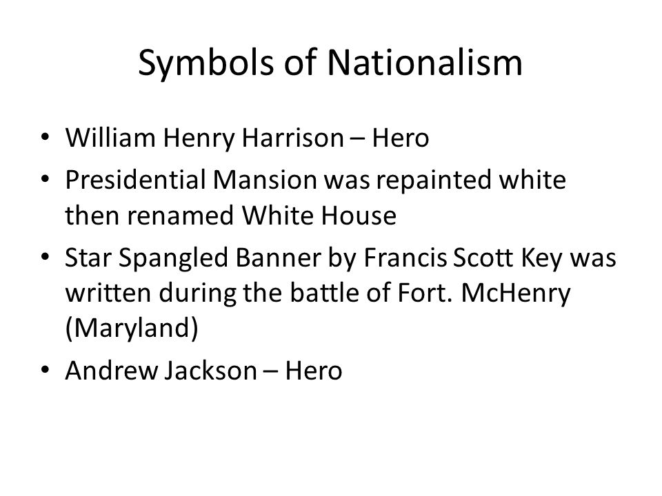 Symbols of Nationalism William Henry Harrison – Hero Presidential Mansion was repainted white then renamed White House Star Spangled Banner by Francis Scott Key was written during the battle of Fort.