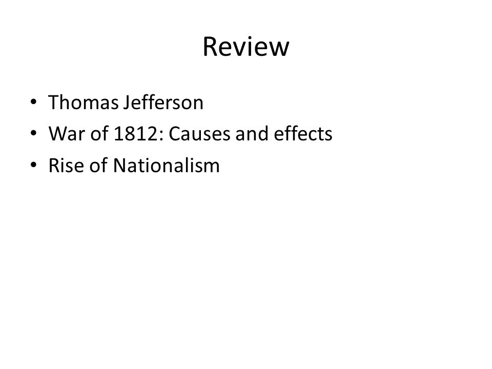 Review Thomas Jefferson War of 1812: Causes and effects Rise of Nationalism