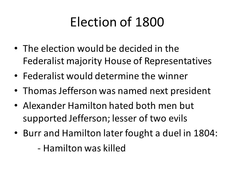 Election of 1800 The election would be decided in the Federalist majority House of Representatives Federalist would determine the winner Thomas Jefferson was named next president Alexander Hamilton hated both men but supported Jefferson; lesser of two evils Burr and Hamilton later fought a duel in 1804: - Hamilton was killed