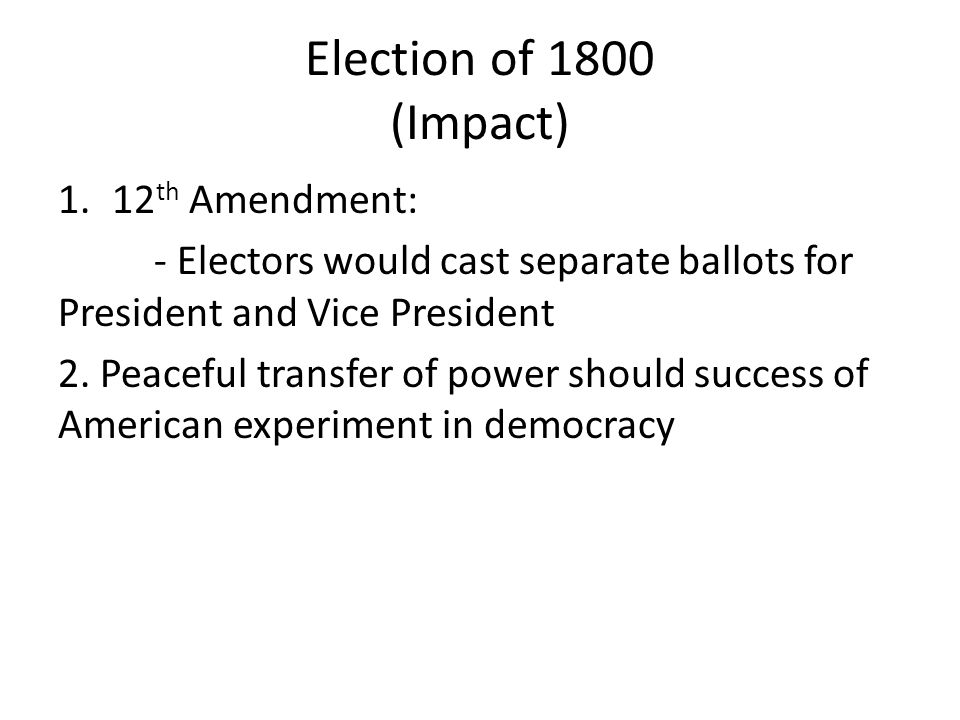Election of 1800 (Impact) 1.12 th Amendment: - Electors would cast separate ballots for President and Vice President 2.