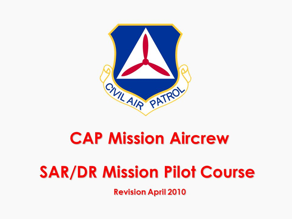 CAP Mission Aircrew SAR/DR Mission Pilot Course Revision April 2010 CAP Mission Aircrew SAR/DR Mission Pilot Course Revision April 2010