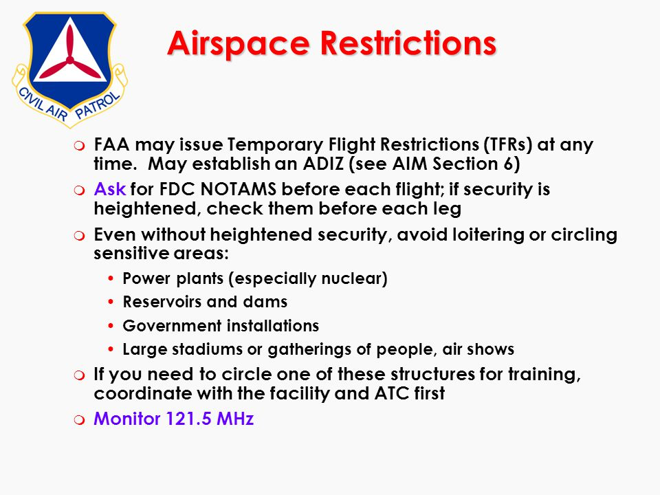 Airspace Restrictions m FAA may issue Temporary Flight Restrictions (TFRs) at any time. May establish an ADIZ (see AIM Section 6) m Ask for FDC NOTAMS