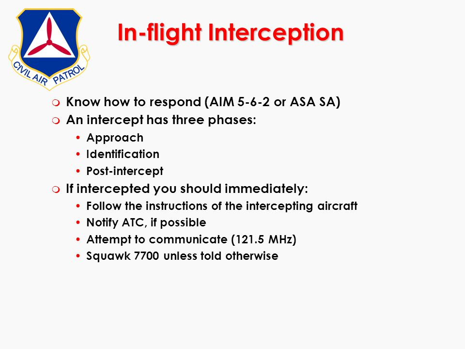 In-flight Interception m Know how to respond (AIM 5-6-2 or ASA SA) m An intercept has three phases: Approach Identification Post-intercept m If interc