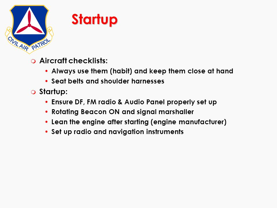 Startup m Aircraft checklists: Always use them (habit) and keep them close at hand Seat belts and shoulder harnesses m Startup: Ensure DF, FM radio &